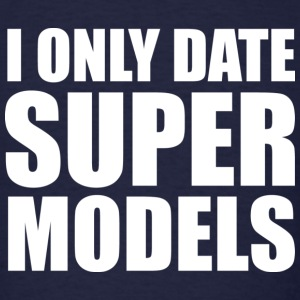 I Only Date Super Models - Men's T-Shirt