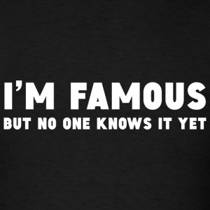 I'm Famous But No One Knows It Yet - Men's T-Shirt