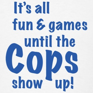 It's All Fun And Games Until The Cops Show Up! - Men's T-Shirt