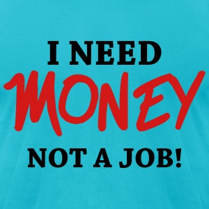 I need money - Not a job! T-Shirts - Men's T-Shirt by American Apparel