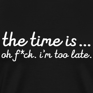 The Time Is....Oh F*CK. I'm Too Late T-Shirts - Men's Premium T-Shirt