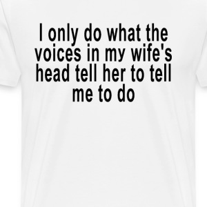 i_only_do_what_the_voices_in_my_wifes_her - Men's Premium T-Shirt