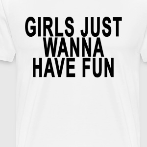 girls_just_wanna_have_fun_tshirt_shirt_t - Men's Premium T-Shirt