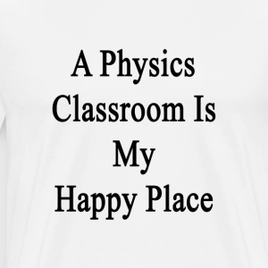 a_physics_classroom_is_my_happy_place T-Shirts - Men's Premium T-Shirt