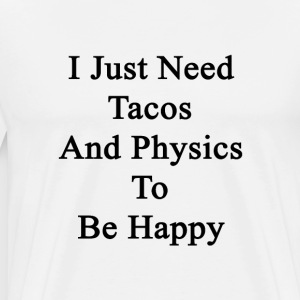 i_just_need_tacos_and_physics_to_be_happ T-Shirts - Men's Premium T-Shirt