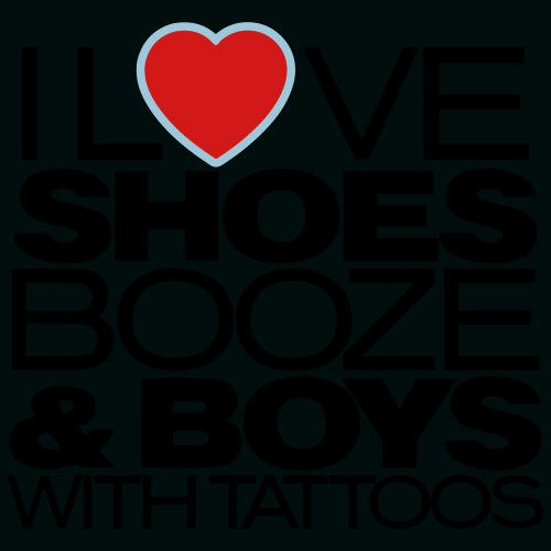 I LOVE SHOES BOOZE AND BOYS WITH TATTOOS