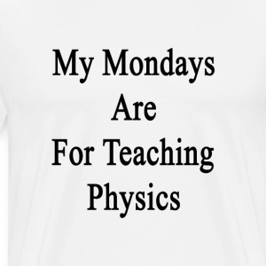my_mondays_are_for_teaching_physics T-Shirts - Men's Premium T-Shirt