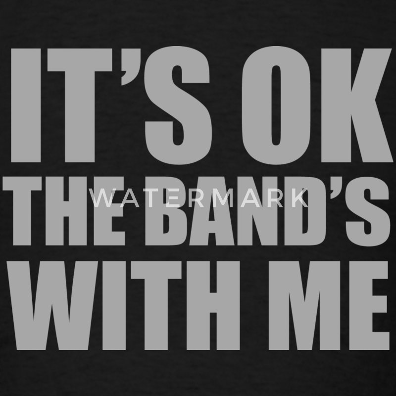 It's Ok The Band's With Me - Men's T-Shirt