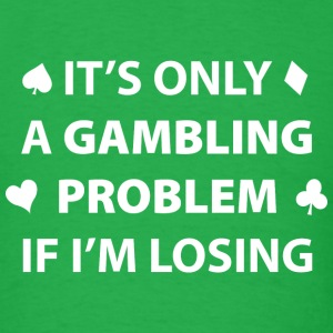 It's Only A Gambling Problem If I'm Losing - Men's T-Shirt