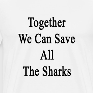 together_we_can_save_all_the_sharks T-Shirts - Men's Premium T-Shirt
