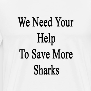 we_need_your_help_to_save_more_sharks T-Shirts - Men's Premium T-Shirt
