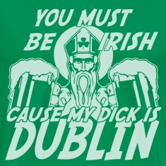 You Must Be Irish Cause My Dick Is Dublin T-Shirts