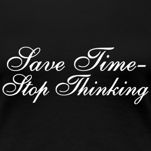 Save Time - Stop Thinking Women's T-Shirts - Women's Premium T-Shirt