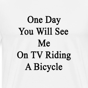 one_day_youll_see_me_on_tv_riding_a_bicy T-Shirts - Men's Premium T-Shirt