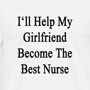 ill_help_my_girlfriend_become_the_best_n T-Shirts - Men's Premium T-Shirt