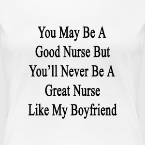 you_may_be_a_good_nurse_but_youll_never_ Women's T-Shirts - Women's Premium T-Shirt