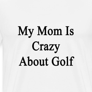 my_mom_is_crazy_about_golf T-Shirts - Men's Premium T-Shirt