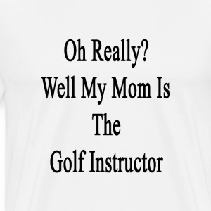 oh_really_well_my_mom_is_the_golf_instru T-Shirts - Men's Premium T-Shirt
