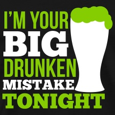 St. Patrick's Day: I'm your big drunken mistake T-shirts