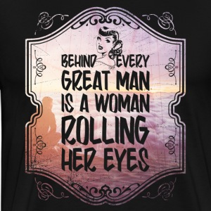 Behind Every Great Man Is A Woman Rolling Her Eyes - Men's Premium T-Shirt