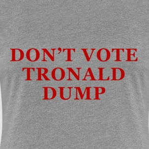 Don't Vote Tronald Dump - womens grey - Women's Premium T-Shirt