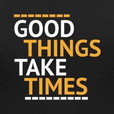 Good things take times Women's T-Shirts