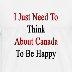 i_just_need_to_think_about_canada_to_be_ T-Shirts - Men's Premium T-Shirt