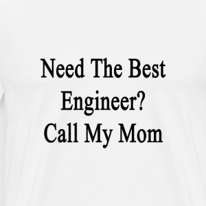 need_the_best_engineer_call_my_mom T-Shirts - Men's Premium T-Shirt