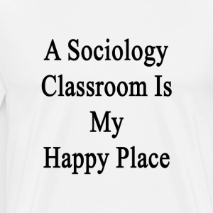 a_sociology_classroom_is_my_happy_place T-Shirts - Men's Premium T-Shirt