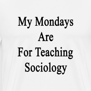 my_mondays_are_for_teaching_sociology T-Shirts - Men's Premium T-Shirt