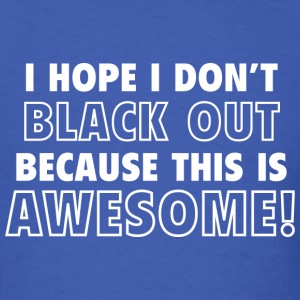 I Hope I Don't Black Out Because This Is Awesome! - Men's T-Shirt