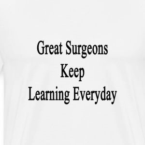 great_surgeons_keep_learning_everyday T-Shirts - Men's Premium T-Shirt
