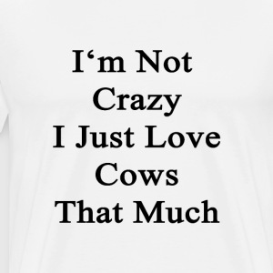 im_not_crazy_i_just_love_cows_that_much T-Shirts - Men's Premium T-Shirt