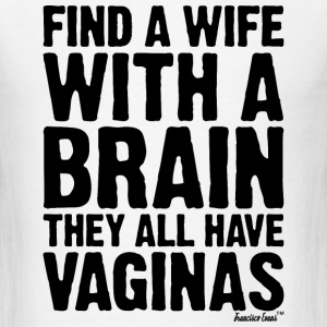 Find a Wife with a brain They all have Vaginas T-Shirts - Men's T-Shirt