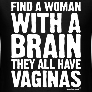 Find a Woman with a brain They all have Vaginas T-Shirts - Men's T-Shirt