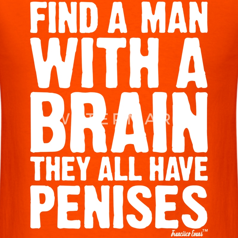 Find a Man with a brain They all have Penises T-Shirts - Men's T-Shirt