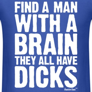 Find a Man with a brain They all have Dicks T-Shirts - Men's T-Shirt