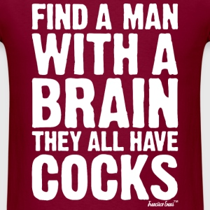 Find a Man with a brain They all have Cocks T-Shirts - Men's T-Shirt