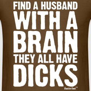 Find a Husband with a brain They all have Dicks T-Shirts - Men's T-Shirt