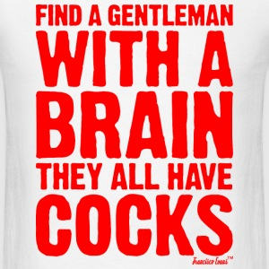 Find a Gentleman with a brain They all have Cocks T-Shirts - Men's T-Shirt
