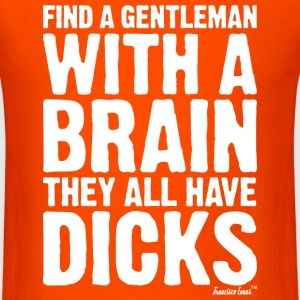 Find a Gentleman with a brain They all have Dicks T-Shirts - Men's T-Shirt