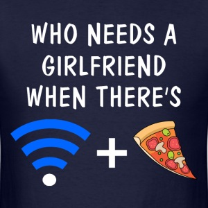 Who Needs a Girlfriend When There's Wifi and Pizza T-Shirts - Men's T-Shirt