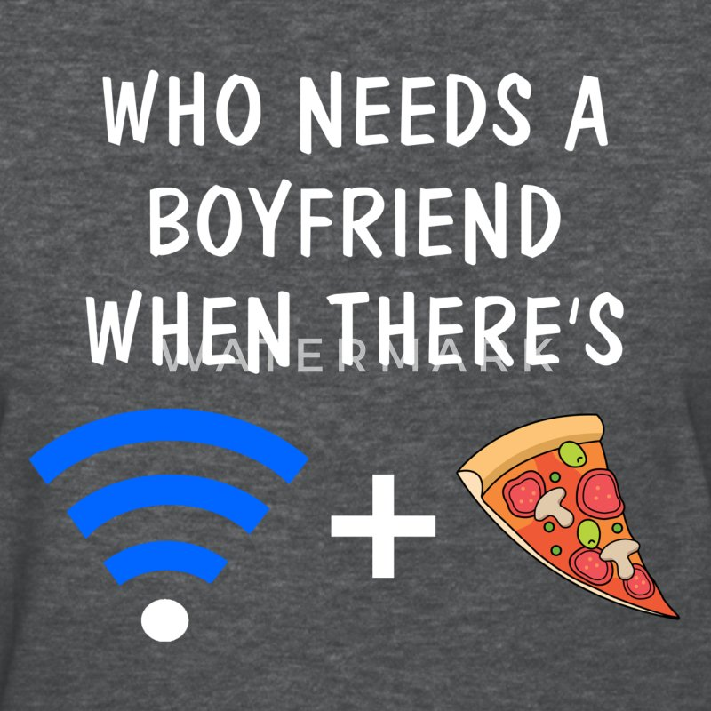 Who Needs a Boyfriend When There's Wifi and Pizza Women's T-Shirts - Women's T-Shirt