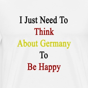i_just_need_to_think_about_germany_to_be T-Shirts - Men's Premium T-Shirt