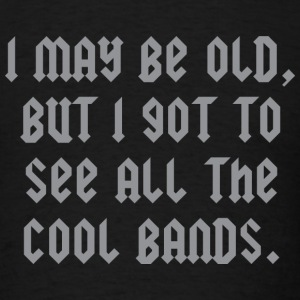 I May Be Old, But I Got To See All The Cool Bands - Men's T-Shirt