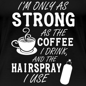 I'm only as strong as my coffee and hairspray Women's T-Shirts - Women's Premium T-Shirt