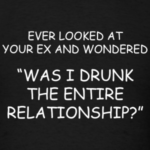 Was I Drunk The Entire Relationship? - Men's T-Shirt