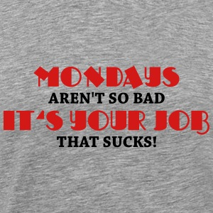 Mondays aren't so bad, it's your job that sucks! T-Shirts - Men's Premium T-Shirt