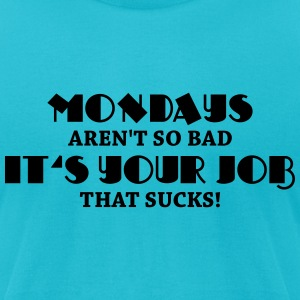 Mondays aren't so bad, it's your job that sucks! T-Shirts - Men's T-Shirt by American Apparel