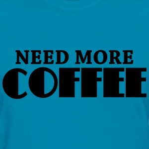 Need more coffee Women's T-Shirts - Women's T-Shirt